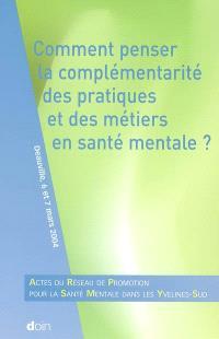 Comment penser la complémentarité des pratiques et des métiers en santé mentale ? : actes du Réseau de promotion pour la santé mentale dans les Yvelines-Sud : Deauville, 6 et 7 mars 2004