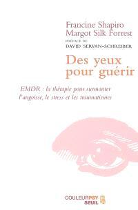 Des yeux pour guérir : EMDR, la thérapie pour surmonter l'angoisse, le stress et les traumatismes