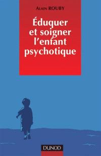 Eduquer et soigner l'enfant psychotique