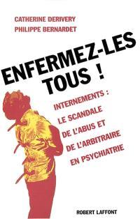 Enfermez-les tous ! : internements : le scandale de l'abus et de l'arbitraire en psychiatrie