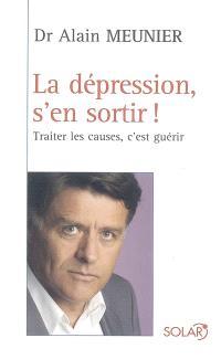 La dépression, s'en sortir ! : traiter les causes, c'est guérir