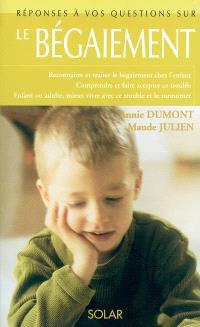 Le bégaiement : reconnaître et traiter le bégaiement chez l'enfant, comprendre et faire accepter ce trouble, enfant ou adulte, mieux vivre avec ce trouble et le surmonter