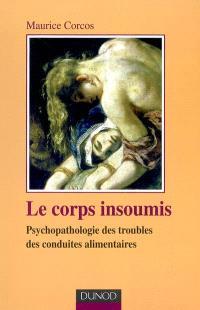 Le corps insoumis : psychopathologie des troubles des conduites alimentaires