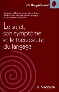 Le sujet, son symptôme et le thérapeute du langage : ateliers des thérapeutes du langage et de la communication
