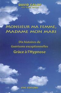 Monsieur ma femme, madame mon mari : et autres histoires de guérison d'après les carnets d'un hypnothérapeute