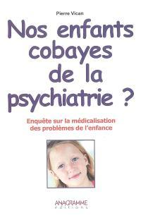 Nos enfants cobayes de la psychiatrie ? : enquête sur la médicalisation des problèmes de l'enfance