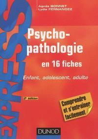 Psychopathologie en 16 fiches : enfant, adolescent, adulte