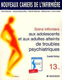 Soins infirmiers aux adolescents et adultes atteints de troubles psychiatriques : névroses, troubles dépressifs, psychoses, états limites, perversions, états psychopathiques, comportements alimentaires, toxicomanie, alcoolisme