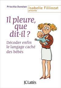 Il pleure, que dit-il ? : décoder enfin le langage caché des bébés