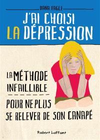 J'ai choisi la dépression : la méthode infaillible pour ne plus se relever de son canapé