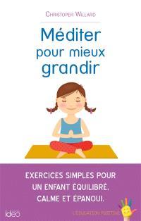 Méditer pour mieux grandir : exercices simples pour un enfant équilibré, calme et épanoui : l'éducation positive