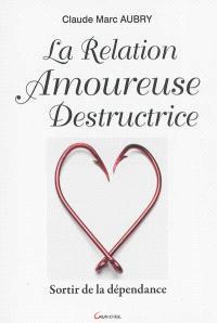 La relation amoureuse destructrice : sortir de la dépendance