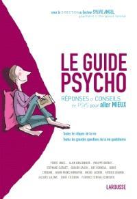 Le guide psycho : réponses et conseils de psys pour aller mieux : toutes les étapes de la vie, toutes les grandes questions de la vie quotidienne