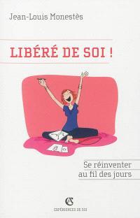 Libéré de soi ! : se réinventer au fil des jours