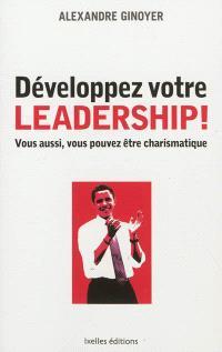 Développez votre leadership ! : vous aussi, vous pouvez être charismatique