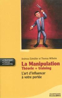 La manipulation : théorie + training : l'art d'influencer à votre portée