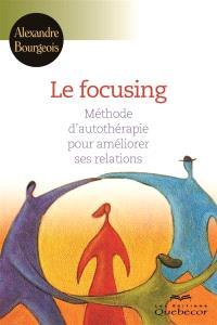 Le focusing  : méthode d'autothérapie pour améliorer votre vie et vos relations