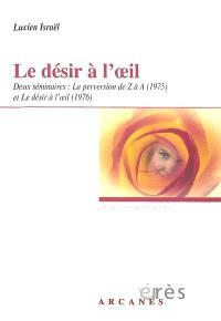 Le désir à l'oeil : deux séminaires : La perversion de Z à A et Le désir à l'oeil