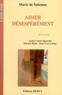 Aimer désespérément : avec les voix de André Comte-Sponville, Etienne Klein, Jean-Yves Leloup