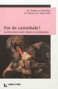 Foi de cannibale ! : la dévoration, entre religion et psychanalyse