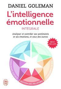 L'intelligence émotionnelle : analyser et contrôler ses sentiments et ses émotions, et ceux des autres : intégrale
