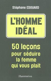 L'homme idéal : 50 leçons pour séduire la femme qui vous plaît