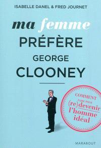 Ma femme préfère George Clooney : comment faire pour (re)devenir l'homme idéal