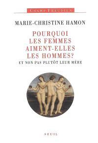 Pourquoi les femmes aiment-elles les hommes ? : et non pas plutôt leur mère : essai sur Freud et la féminité