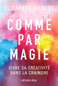 Comme par magie : vivre sa créativité sans la craindre