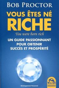 Vous êtes né riche : un guide passionnant pour obtenir succès et prospérité = You were born rich