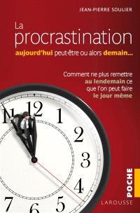 La procrastination : aujourd'hui peut-être, ou alors demain... : comment ne plus remettre au lendemain ce que l'on peut faire le jour même