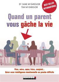 Quand un parent vous gâche la vie : père, mère, soeur, frère, conjoint... : gérer avec intelligence émotionnelle un proche difficile
