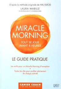 Miracle morning : tout se joue avant 8H00 : le guide pratique