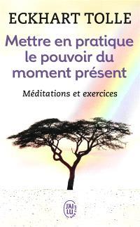 Mettre en pratique le pouvoir du moment présent : enseignements essentiels, méditations et exercices pour jouir d'une vie libérée
