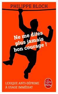 Ne me dites plus jamais bon courage ! : lexique anti-déprime à usage immédiat