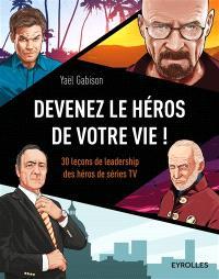 Devenez le héros de votre vie ! : 30 leçons de leadership des héros de séries TV