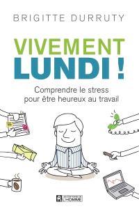Vivement lundi!  : comprendre le stress pour être heureux au travail