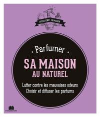Parfumer sa maison au naturel : lutter contre les mauvaises odeurs : choisir et diffuser les parfums