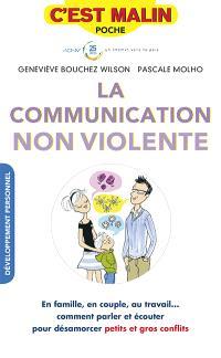 La communication non violente : en famille, en couple, au travail... comment parler et écouter pour désamorcer petits et gros conflits