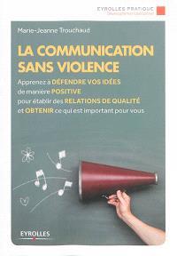 La communication sans violence : apprenez à défendre vos idées de manière positive pour établir des relations de qualité et obtenir ce qui est important pour vous