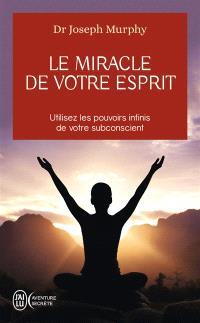 Le miracle de votre esprit : utilisez les pouvoirs infinis de votre subconscient