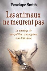 Les animaux ne meurent pas  : le passage de nos fidèles compagnons vers l'au-delà
