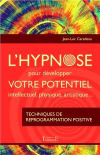 L'hypnose pour développer votre potentiel intellectuel, physique, artistique : techniques de reprogrammation positive