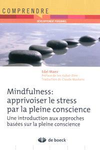 Mindfulness : apprivoiser le stress par la pleine conscience : une introduction aux approches basées sur la pleine conscience