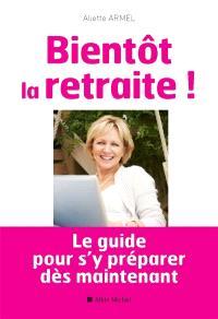 Bientôt la retraite ! : le guide pour s'y préparer dès maintenant