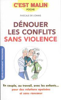 Dénouer les conflits sans violence : en couple, au travail, avec les enfants... : pour des relations apaisées et sans rancoeur
