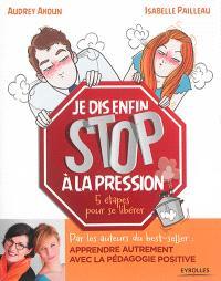 Je dis enfin stop à la pression ! : 5 étapes pour se libérer