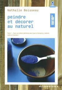 Peindre et décorer au naturel. Volume 1, Faire soi-même peintures pour murs et boiseries, enduits, colles et mortiers