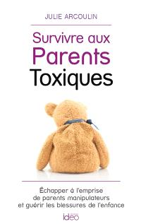 Survivre aux parents toxiques : échapper à l'emprise de parents manipulateurs et guérir les blessures de l'enfance