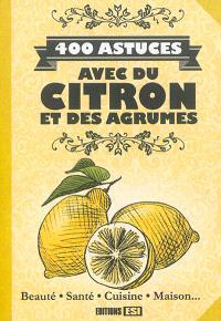 400 astuces avec du citron et des agrumes : beauté, santé, cuisine, maison...